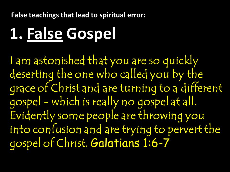 False teachings that lead to spiritual error: 1. False Gospel I am astonished that you are so quickly deserting the one who called you by the grace of