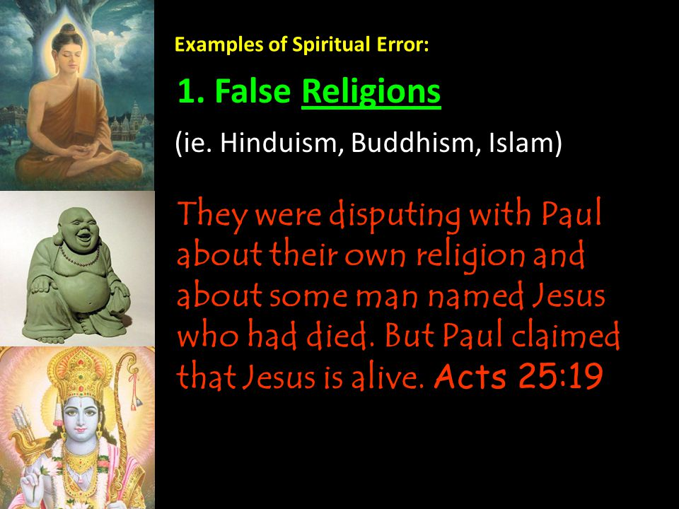 Examples of Spiritual Error: 1. False Religions They were disputing with Paul about their own religion and about some man named Jesus who had died. Bu