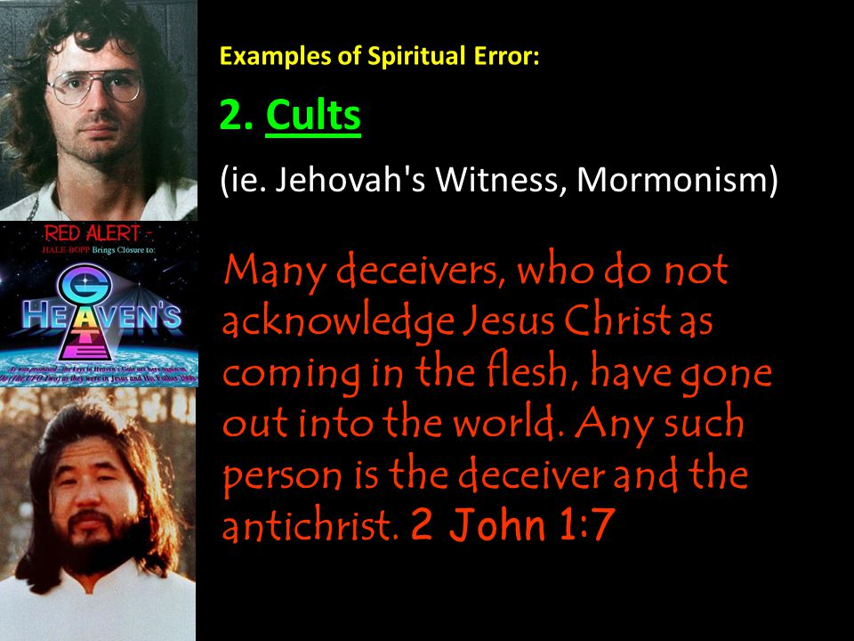 Examples of Spiritual Error: 2. Cults Many deceivers, who do not acknowledge Jesus Christ as coming in the flesh, have gone out into the world. Any su
