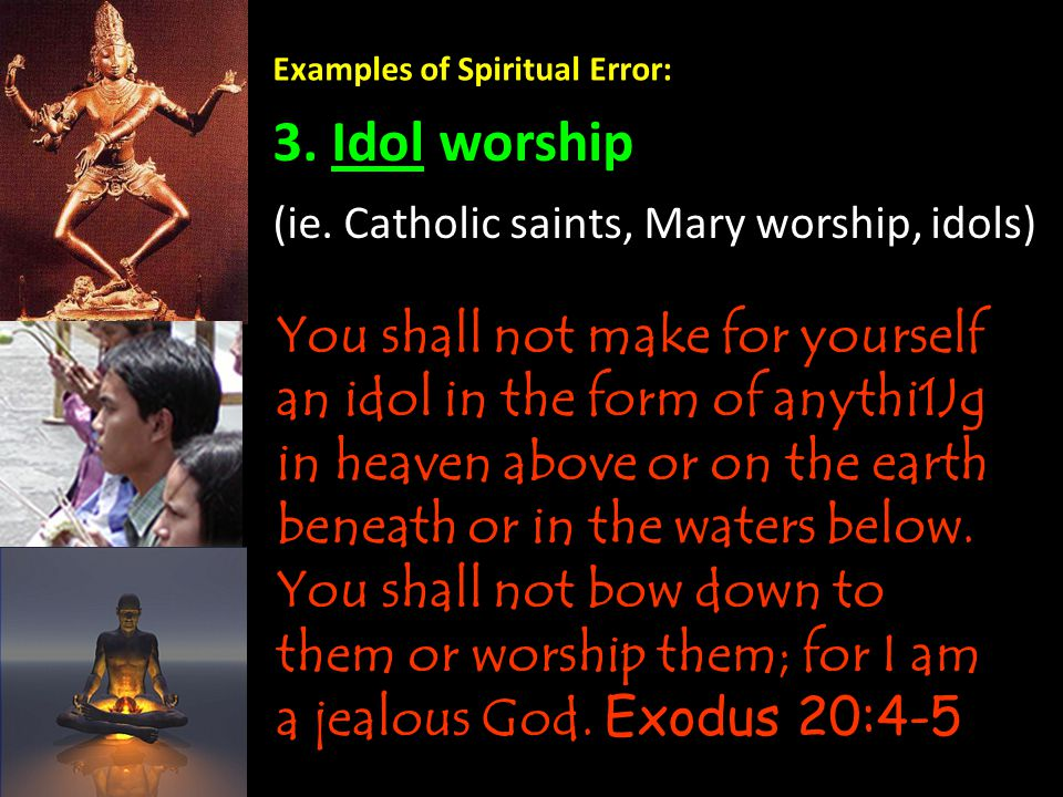 Examples of Spiritual Error: 3. Idol worship You shall not make for yourself an idol in the form of anythi1Jg in heaven above or on the earth beneath