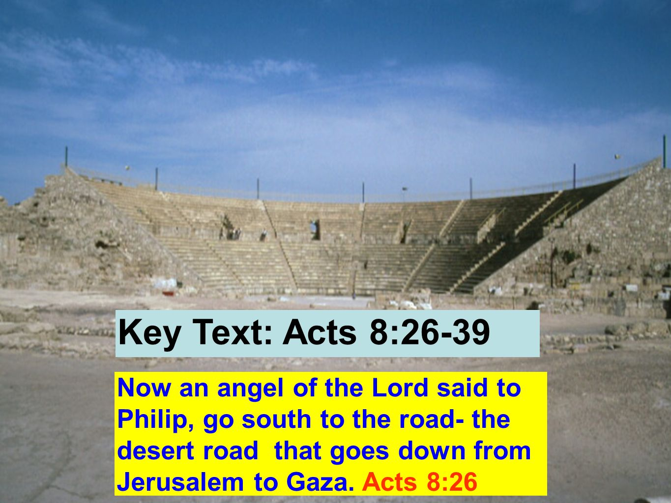 Now an angel of the Lord said to Philip, go south to the road- the desert road that goes down from Jerusalem to Gaza.