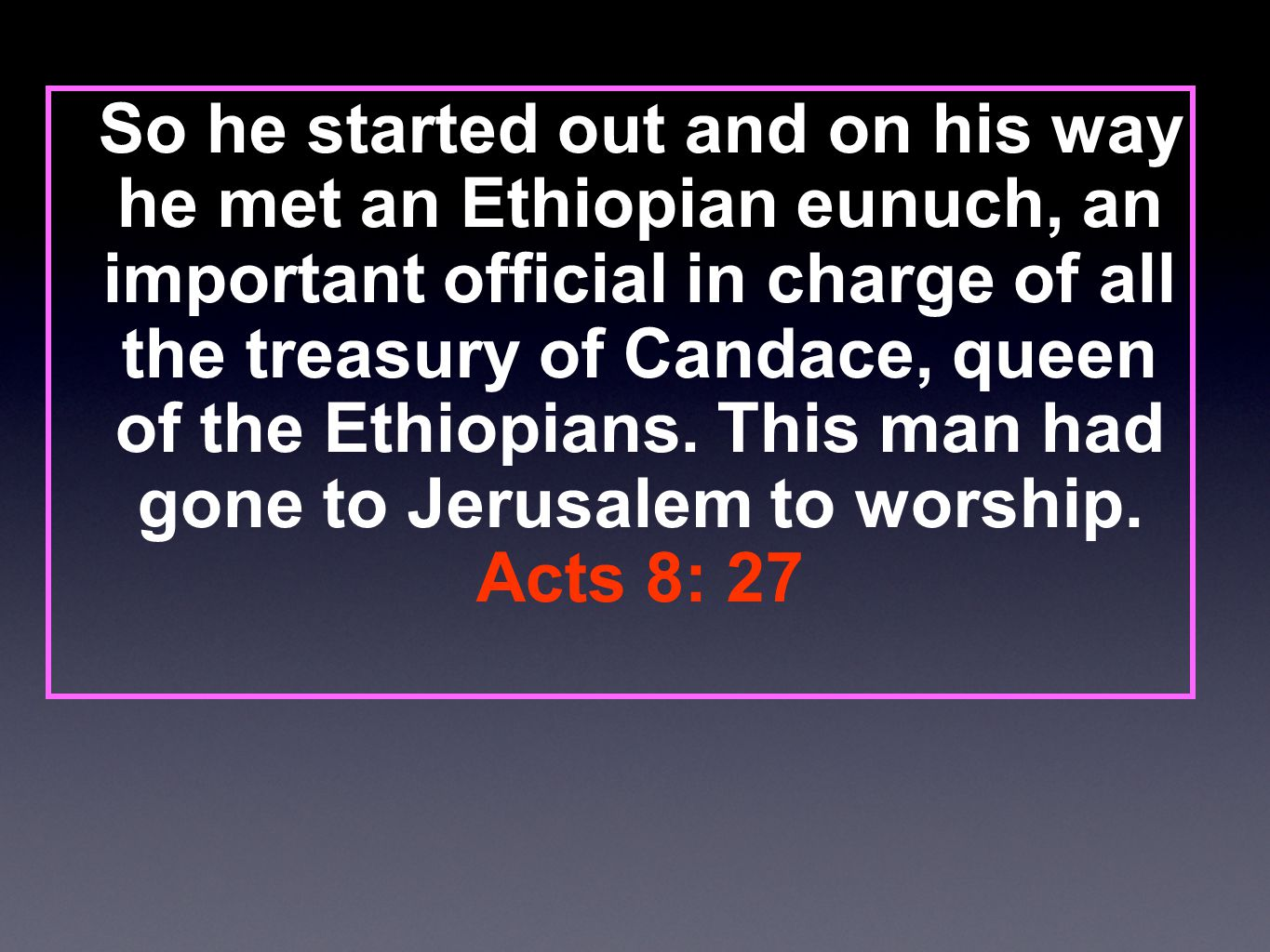 So he started out and on his way he met an Ethiopian eunuch, an important official in charge of all the treasury of Candace, queen of the Ethiopians.