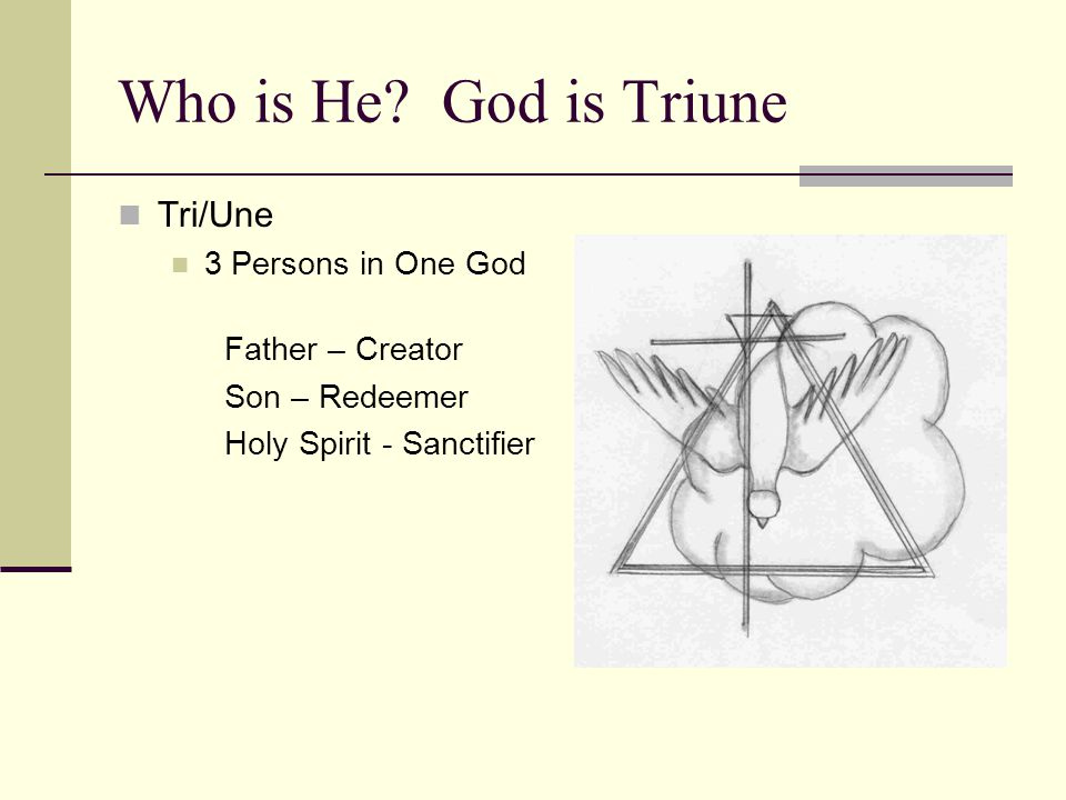 Who is He? God is Triune Tri/Une 3 Persons in One God Father – Creator Son – Redeemer Holy Spirit - Sanctifier