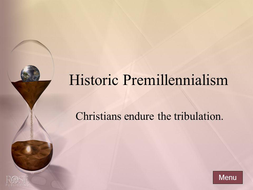 Historic Premillennialism Christians endure the tribulation. Menu