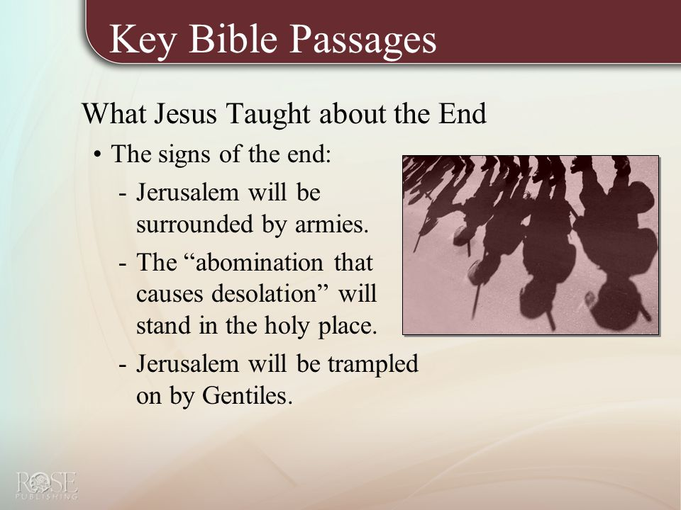 Key Bible Passages What Jesus Taught about the End The signs of the end: -Jerusalem will be surrounded by armies.
