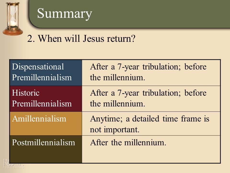 Summary Dispensational Premillennialism After a 7-year tribulation; before the millennium.