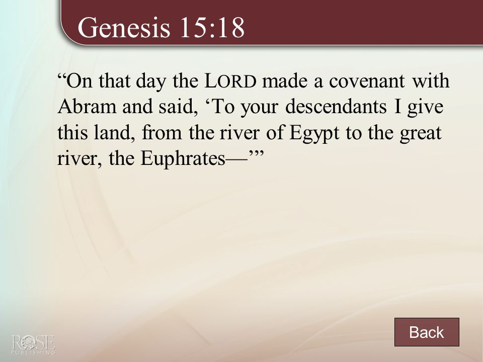 Genesis 15:18 On that day the L ORD made a covenant with Abram and said, 'To your descendants I give this land, from the river of Egypt to the great river, the Euphrates—' Back