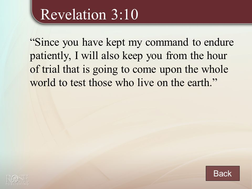Revelation 3:10 Since you have kept my command to endure patiently, I will also keep you from the hour of trial that is going to come upon the whole world to test those who live on the earth. Back