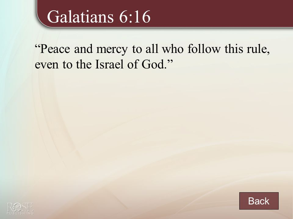 Galatians 6:16 Peace and mercy to all who follow this rule, even to the Israel of God. Back