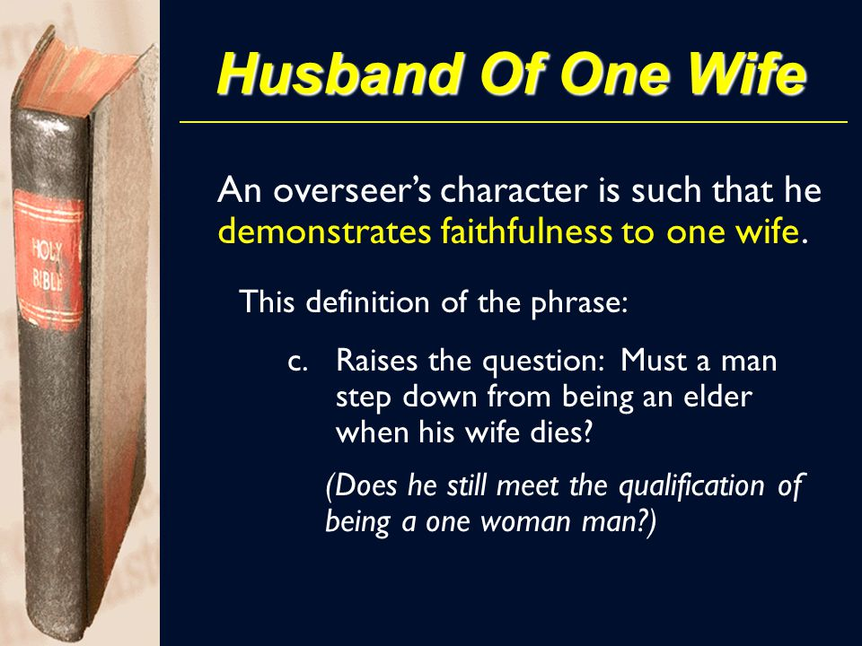 Husband Of One Wife An overseer's character is such that he demonstrates faithfulness to one wife. This definition of the phrase: c.Raises the questio