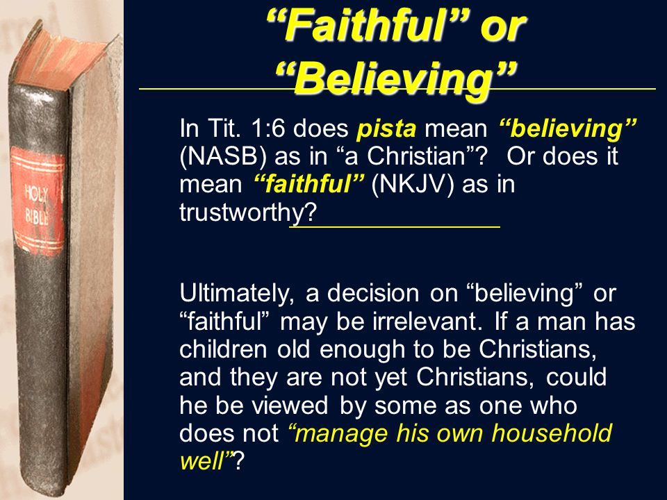 """Faithful"" or ""Believing"" In Tit. 1:6 does pista mean ""believing"" (NASB) as in ""a Christian""? Or does it mean ""faithful"" (NKJV) as in trustworthy? Ult"