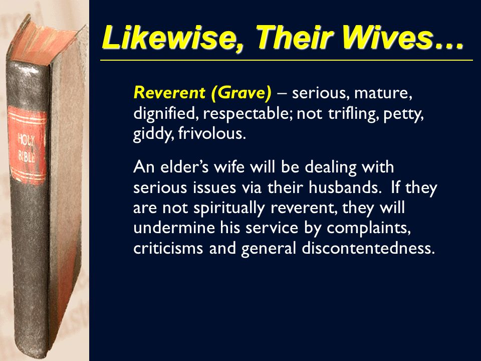 Likewise, Their Wives… Reverent (Grave) – serious, mature, dignified, respectable; not trifling, petty, giddy, frivolous. An elder's wife will be deal