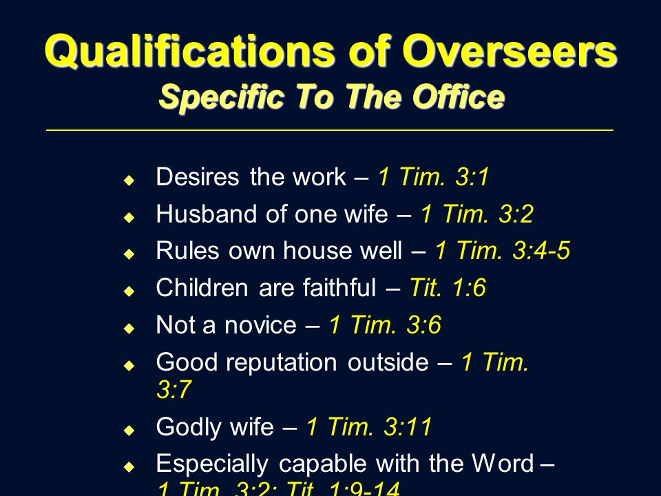 Qualifications of Overseers Specific To The Office u Desires the work – 1 Tim. 3:1 u Husband of one wife – 1 Tim. 3:2 u Rules own house well – 1 Tim.