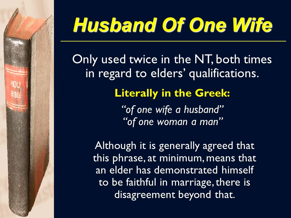 Husband Of One Wife Although it is generally agreed that this phrase, at minimum, means that an elder has demonstrated himself to be faithful in marriage, there is disagreement beyond that.