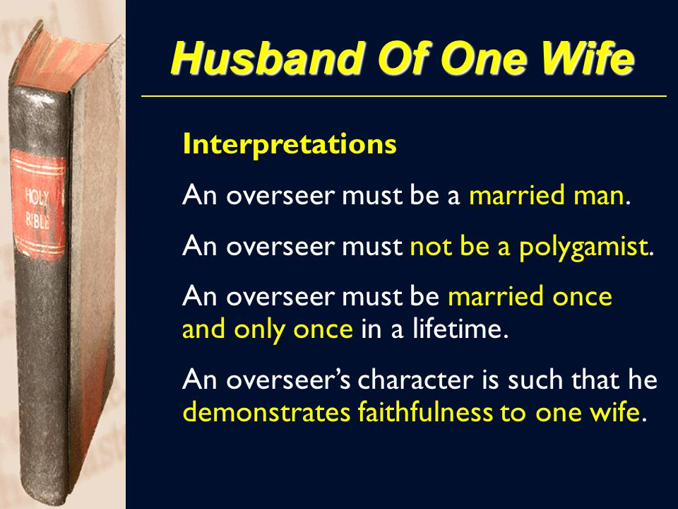 Husband Of One Wife An overseer must be a married man. An overseer must not be a polygamist. An overseer must be married once and only once in a lifet
