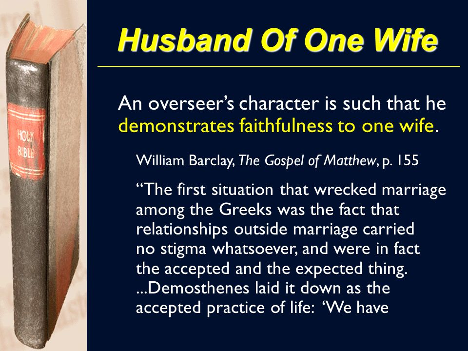 "Husband Of One Wife An overseer's character is such that he demonstrates faithfulness to one wife. William Barclay, The Gospel of Matthew, p. 155 ""The"