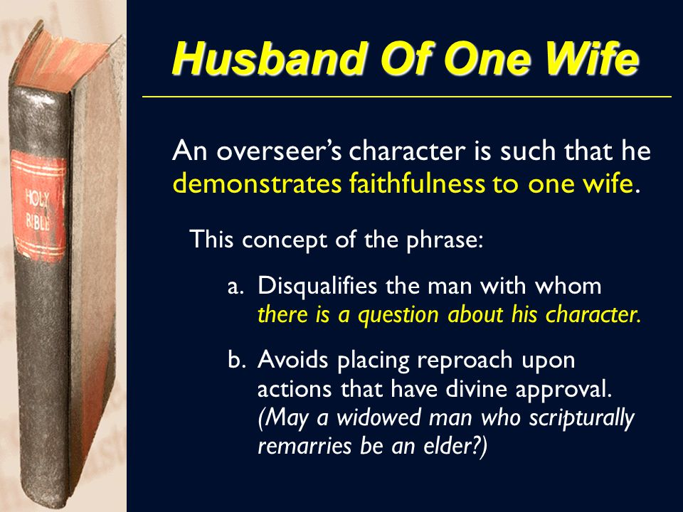 Husband Of One Wife An overseer's character is such that he demonstrates faithfulness to one wife. This concept of the phrase: a.Disqualifies the man
