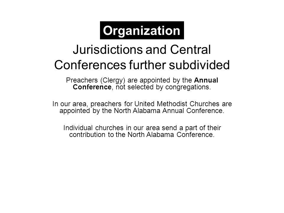 Jurisdictions and Central Conferences further subdivided Preachers (Clergy) are appointed by the Annual Conference, not selected by congregations.