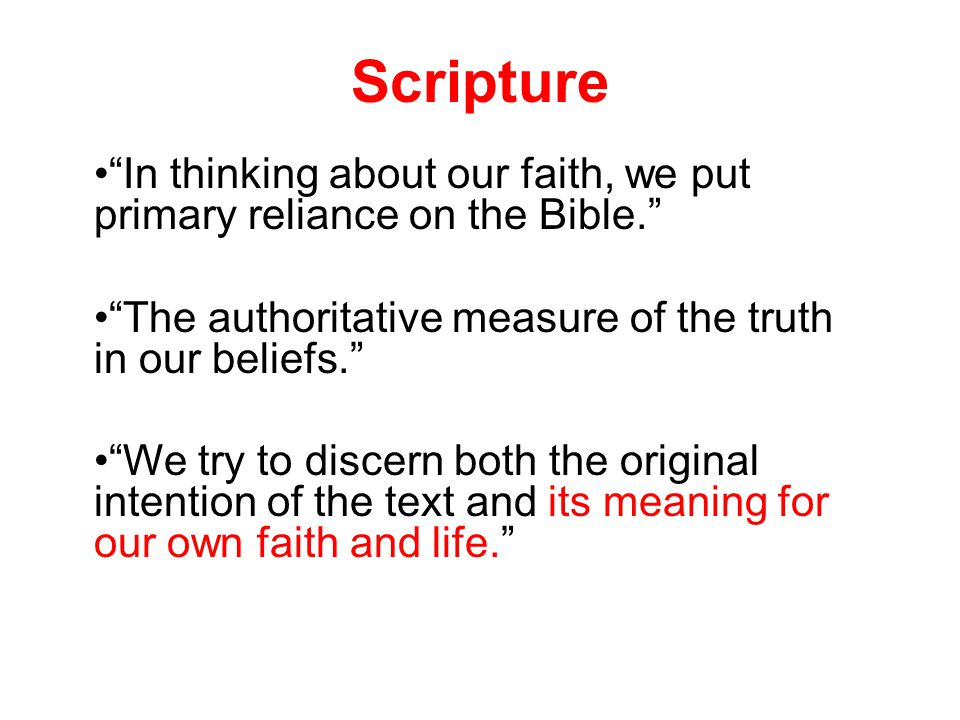 Scripture In thinking about our faith, we put primary reliance on the Bible. The authoritative measure of the truth in our beliefs. We try to discern both the original intention of the text and its meaning for our own faith and life.