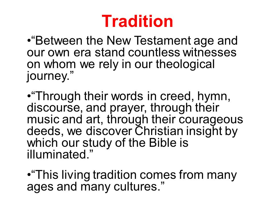 Tradition Between the New Testament age and our own era stand countless witnesses on whom we rely in our theological journey. Through their words in creed, hymn, discourse, and prayer, through their music and art, through their courageous deeds, we discover Christian insight by which our study of the Bible is illuminated. This living tradition comes from many ages and many cultures.