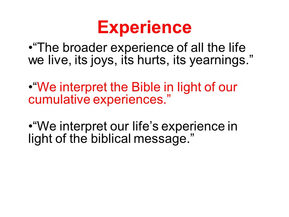 Experience The broader experience of all the life we live, its joys, its hurts, its yearnings. We interpret the Bible in light of our cumulative experiences. We interpret our life's experience in light of the biblical message.