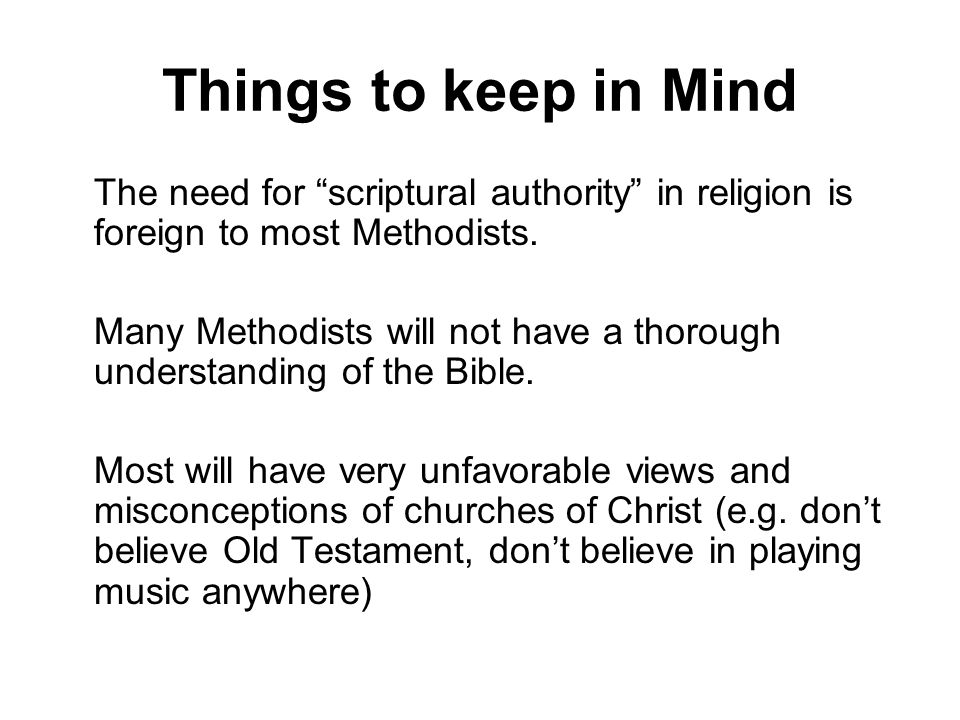 Things to keep in Mind The need for scriptural authority in religion is foreign to most Methodists.