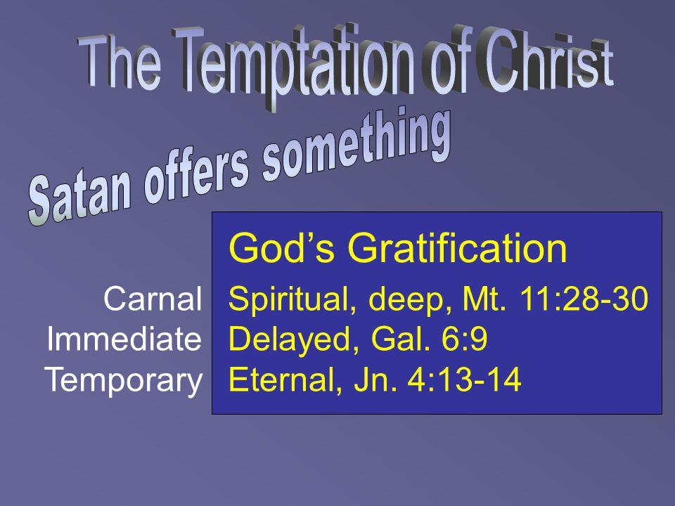 God's Gratification Spiritual, deep, Mt. 11:28-30 Delayed, Gal. 6:9 Eternal, Jn. 4:13-14 Carnal Immediate Temporary