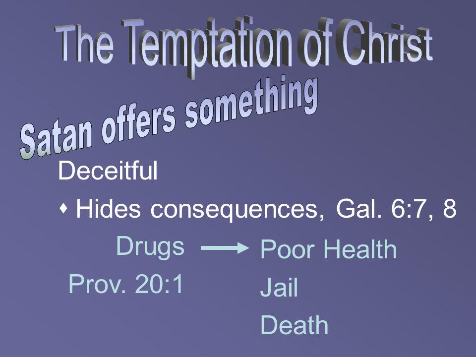 Deceitful  Hides consequences, Gal. 6:7, 8 Drugs Prov. 20:1 Poor Health Jail Death