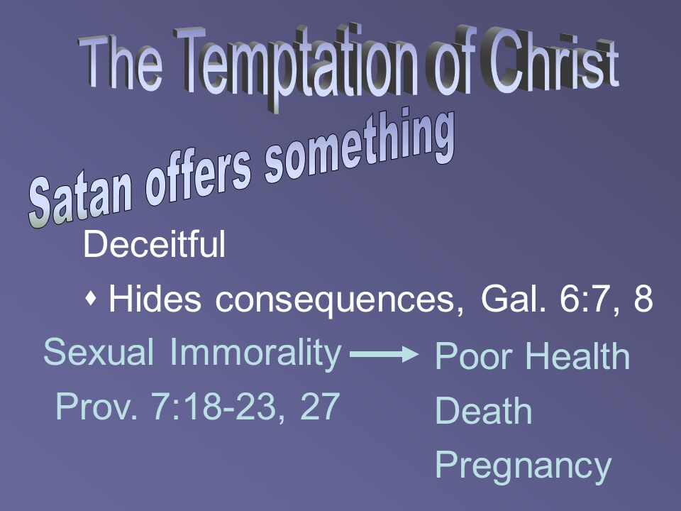 Deceitful  Hides consequences, Gal. 6:7, 8 Sexual Immorality Prov. 7:18-23, 27 Poor Health Death Pregnancy