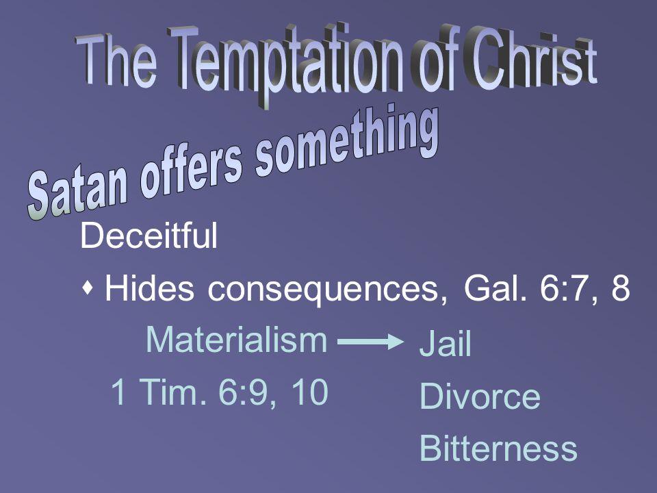 Deceitful  Hides consequences, Gal. 6:7, 8 Materialism 1 Tim. 6:9, 10 Jail Divorce Bitterness
