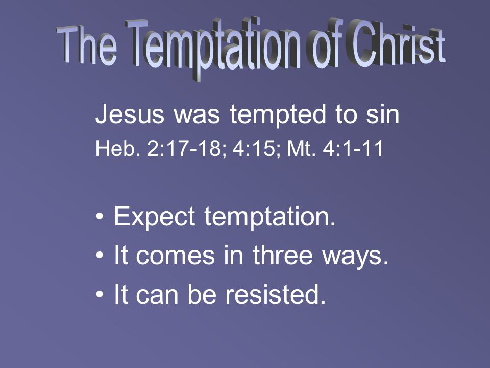 Jesus was tempted to sin Heb. 2:17-18; 4:15; Mt. 4:1-11 Expect temptation. It comes in three ways. It can be resisted.