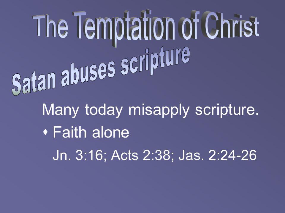 Many today misapply scripture.  Faith alone Jn. 3:16; Acts 2:38; Jas. 2:24-26