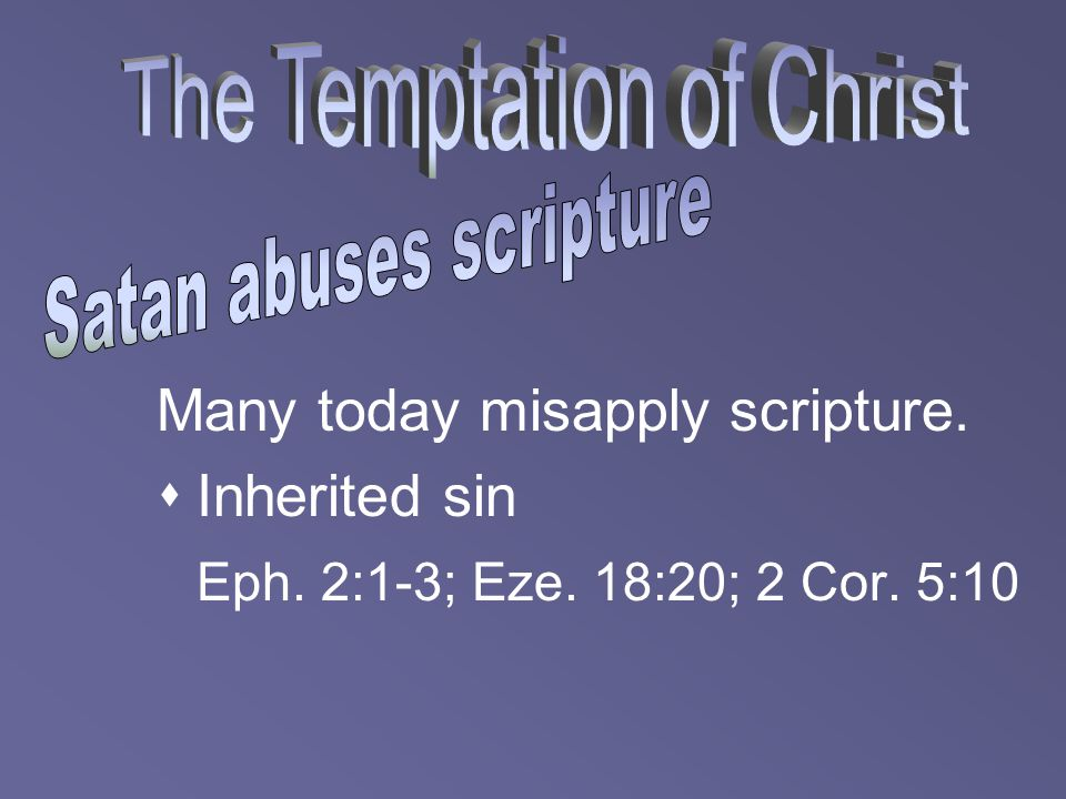 Many today misapply scripture.  Inherited sin Eph. 2:1-3; Eze. 18:20; 2 Cor. 5:10