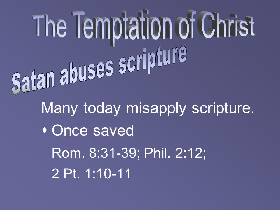 Many today misapply scripture.  Once saved Rom. 8:31-39; Phil. 2:12; 2 Pt. 1:10-11