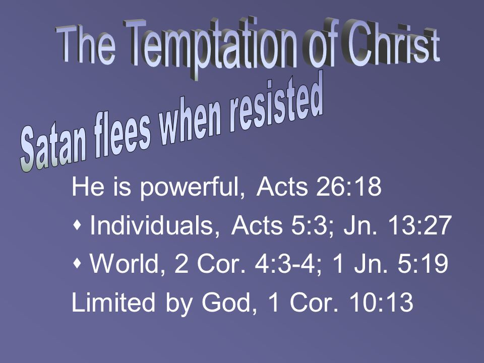 He is powerful, Acts 26:18  Individuals, Acts 5:3; Jn. 13:27  World, 2 Cor. 4:3-4; 1 Jn. 5:19 Limited by God, 1 Cor. 10:13