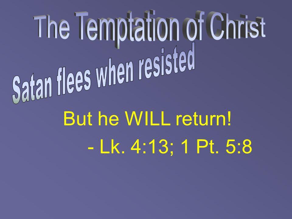 But he WILL return! - Lk. 4:13; 1 Pt. 5:8