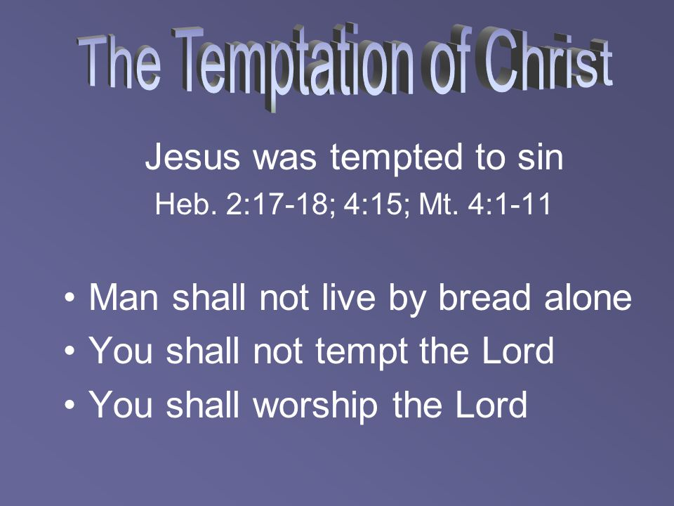 Jesus was tempted to sin Heb. 2:17-18; 4:15; Mt. 4:1-11 Man shall not live by bread alone You shall not tempt the Lord You shall worship the Lord