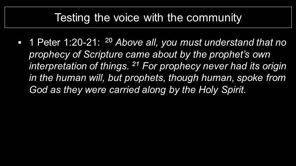 Testing the voice with the community  1 Peter 1:20-21: 20 Above all, you must understand that no prophecy of Scripture came about by the prophet's own interpretation of things.