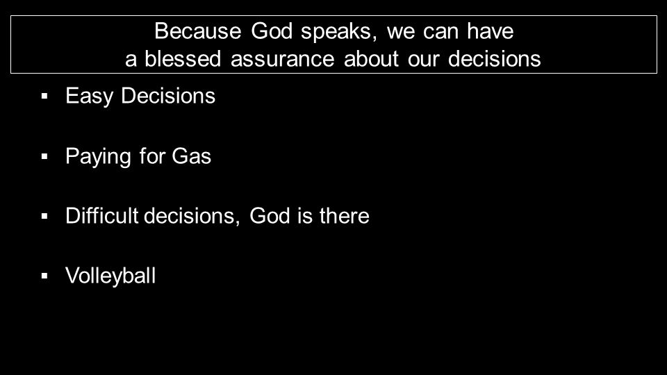 Because God speaks, we can have a blessed assurance about our decisions  Easy Decisions  Paying for Gas  Difficult decisions, God is there  Volley