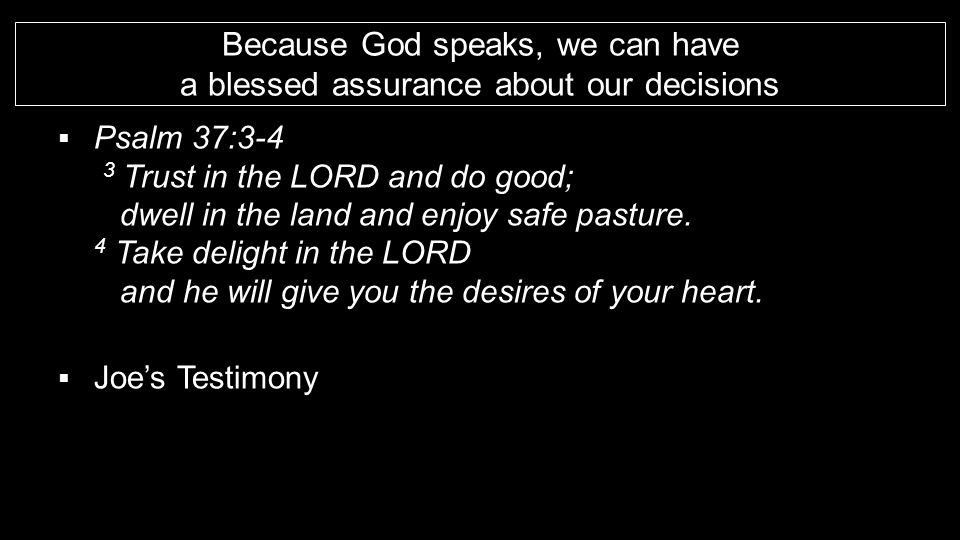 Because God speaks, we can have a blessed assurance about our decisions  Psalm 37:3-4 3 Trust in the LORD and do good; dwell in the land and enjoy sa