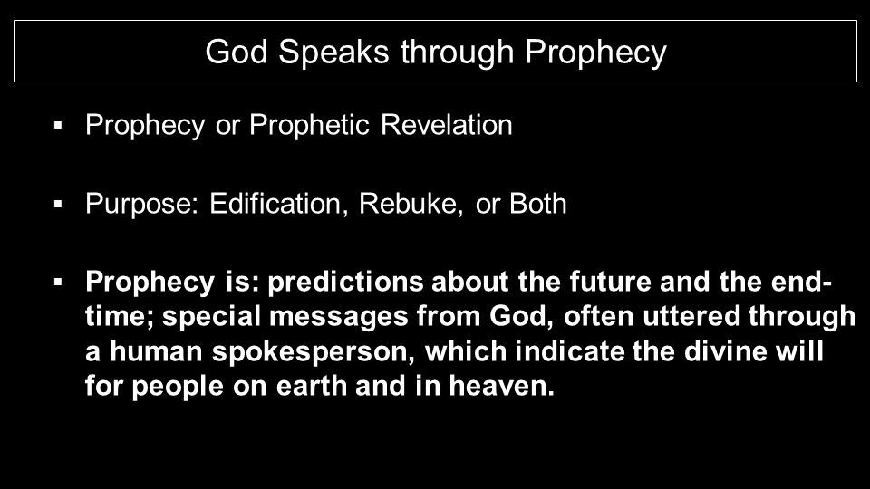 God Speaks through Prophecy  Prophecy or Prophetic Revelation  Purpose: Edification, Rebuke, or Both  Prophecy is: predictions about the future and