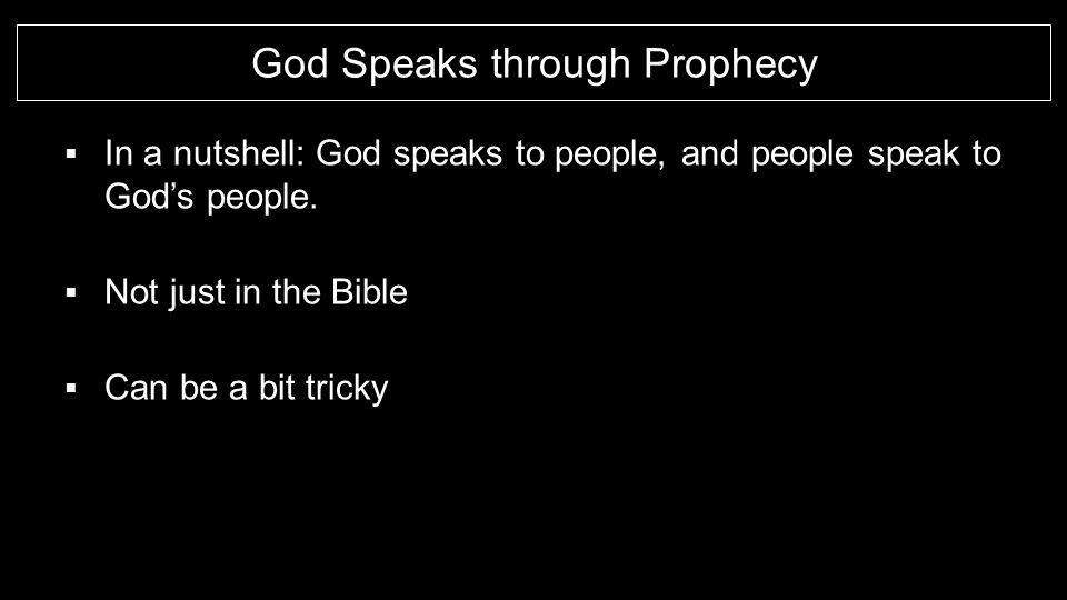 God Speaks through Prophecy  In a nutshell: God speaks to people, and people speak to God's people.  Not just in the Bible  Can be a bit tricky