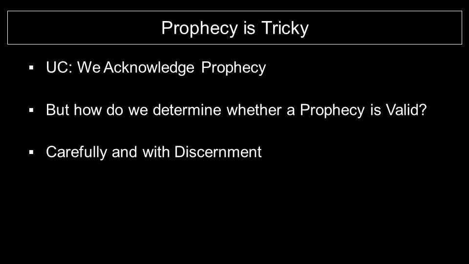 Prophecy is Tricky  UC: We Acknowledge Prophecy  But how do we determine whether a Prophecy is Valid?  Carefully and with Discernment
