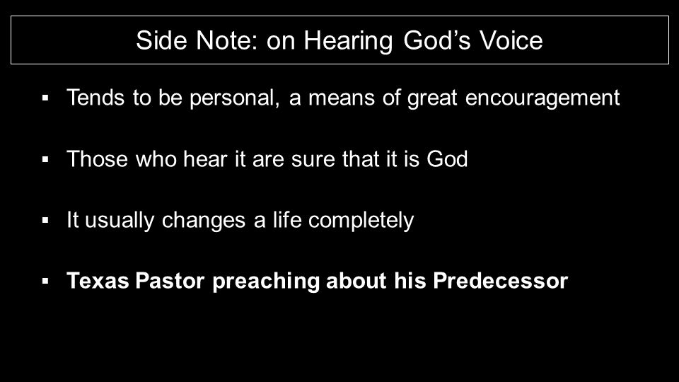 Side Note: on Hearing God's Voice  Tends to be personal, a means of great encouragement  Those who hear it are sure that it is God  It usually changes a life completely  Texas Pastor preaching about his Predecessor