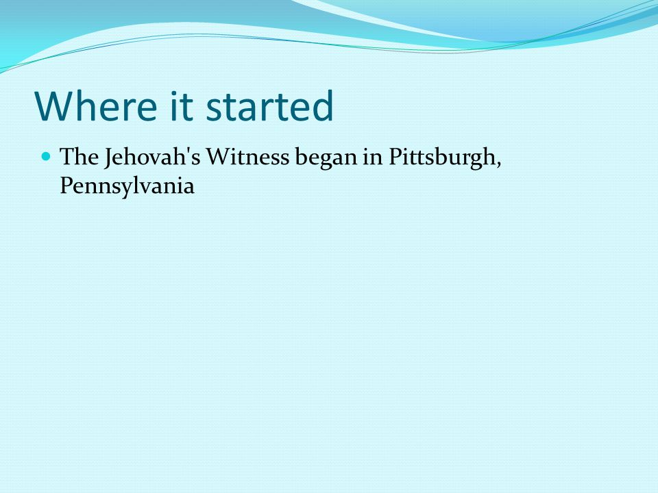 Where it started The Jehovah s Witness began in Pittsburgh, Pennsylvania