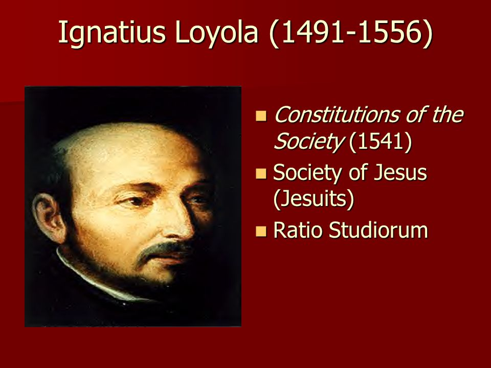 Ignatius Loyola (1491-1556) Constitutions of the Society (1541) Constitutions of the Society (1541) Society of Jesus (Jesuits) Society of Jesus (Jesuits) Ratio Studiorum Ratio Studiorum