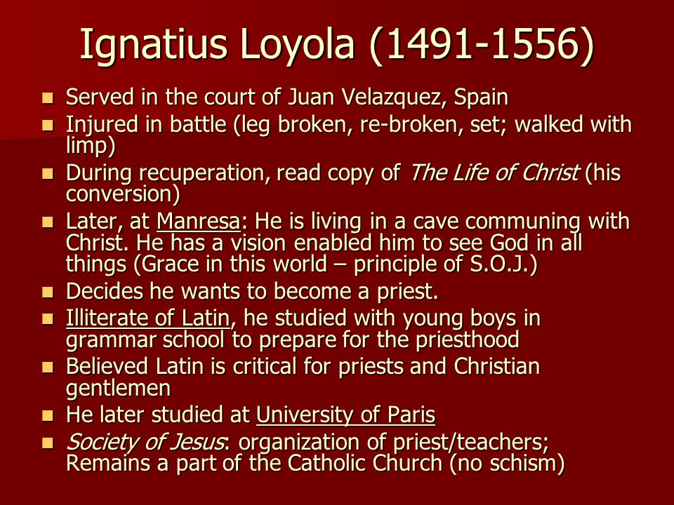 Ignatius Loyola (1491-1556) Served in the court of Juan Velazquez, Spain Served in the court of Juan Velazquez, Spain Injured in battle (leg broken, re-broken, set; walked with limp) Injured in battle (leg broken, re-broken, set; walked with limp) During recuperation, read copy of The Life of Christ (his conversion) During recuperation, read copy of The Life of Christ (his conversion) Later, at Manresa: He is living in a cave communing with Christ.