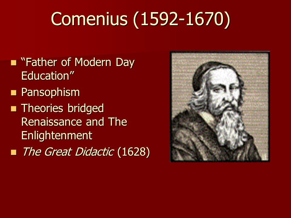 Comenius (1592-1670) Father of Modern Day Education Father of Modern Day Education Pansophism Pansophism Theories bridged Renaissance and The Enlightenment Theories bridged Renaissance and The Enlightenment The Great Didactic (1628) The Great Didactic (1628)