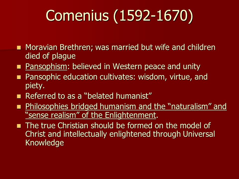 Comenius (1592-1670) Moravian Brethren; was married but wife and children died of plague Moravian Brethren; was married but wife and children died of plague Pansophism: believed in Western peace and unity Pansophism: believed in Western peace and unity Pansophic education cultivates: wisdom, virtue, and piety.