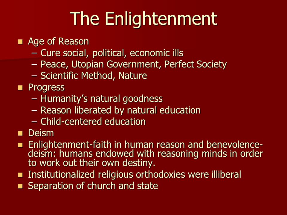 The Enlightenment Age of Reason Age of Reason –Cure social, political, economic ills –Peace, Utopian Government, Perfect Society –Scientific Method, N